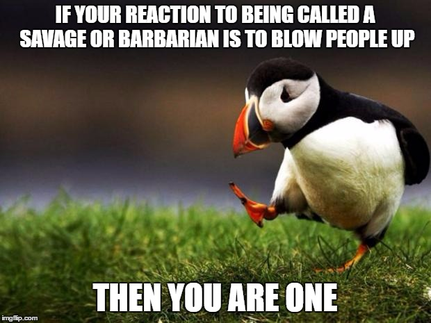 Muslims | IF YOUR REACTION TO BEING CALLED A SAVAGE OR BARBARIAN IS TO BLOW PEOPLE UP THEN YOU ARE ONE | image tagged in memes,unpopular opinion puffin | made w/ Imgflip meme maker