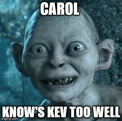 Gollum Meme | CAROL KNOW'S KEV TOO WELL | image tagged in memes,gollum | made w/ Imgflip meme maker