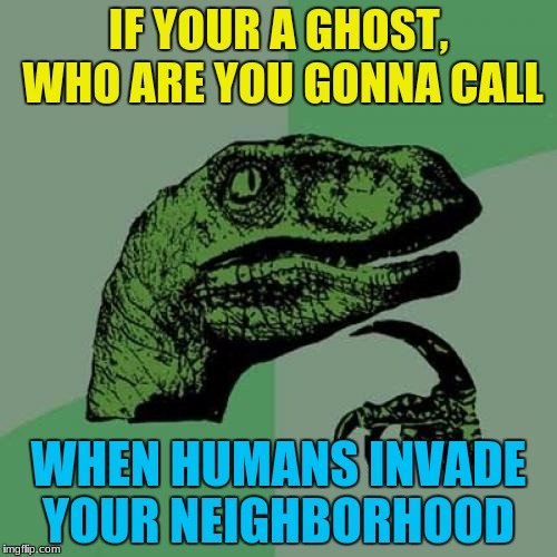 Humanbuster! | IF YOUR A GHOST, WHO ARE YOU GONNA CALL WHEN HUMANS INVADE YOUR NEIGHBORHOOD | image tagged in memes,philosoraptor,ghost,ghostbusters,neighborhood,humans | made w/ Imgflip meme maker