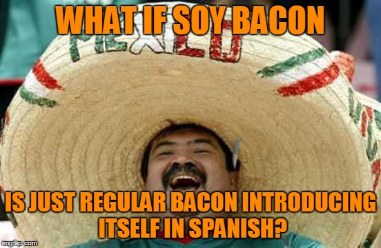 WHAT IF SOY BACON IS JUST REGULAR BACON INTRODUCING ITSELF IN SPANISH? | made w/ Imgflip meme maker