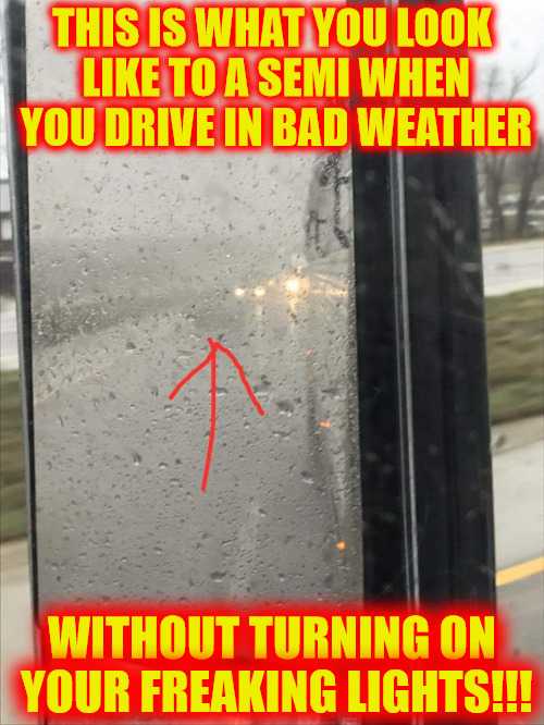 While it's the other driver's job to look out for you, it's also your job to make sure you can be seen | THIS IS WHAT YOU LOOK LIKE TO A SEMI WHEN YOU DRIVE IN BAD WEATHER WITHOUT TURNING ON YOUR FREAKING LIGHTS!!! | image tagged in drivers,bad weather,truckers,safety,memes,psa | made w/ Imgflip meme maker