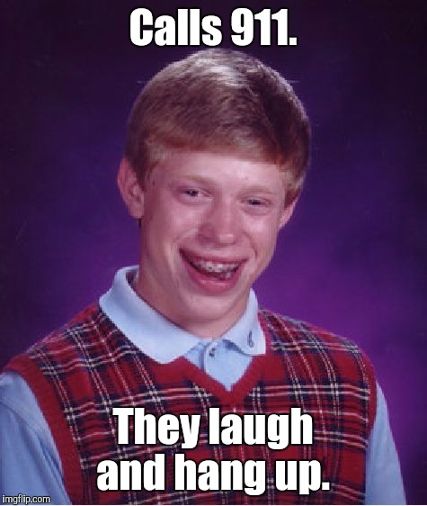 Bad Luck Brian Meme | Calls 911. They laugh and hang up. | image tagged in memes,bad luck brian | made w/ Imgflip meme maker