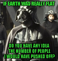 Darth Vader | IF EARTH WAS REALLY FLAT DO YOU HAVE ANY IDEA THE NUMBER OF PEOPLE I WOULD HAVE PUSHED OFF? | image tagged in darth vader | made w/ Imgflip meme maker