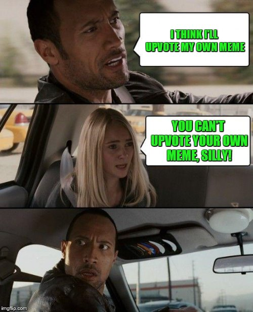 The Rock Driving Meme | I THINK I'LL UPVOTE MY OWN MEME YOU CAN'T UPVOTE YOUR OWN MEME, SILLY! | image tagged in memes,the rock driving | made w/ Imgflip meme maker