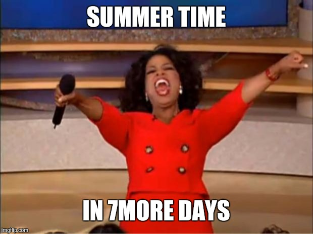 Oprah You Get A | SUMMER TIME IN 7MORE DAYS | image tagged in memes,oprah you get a | made w/ Imgflip meme maker