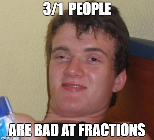 3 out of 1 people | 3/1  PEOPLE ARE BAD AT FRACTIONS | image tagged in memes,10 guy,retard,dumb,math,funny | made w/ Imgflip meme maker