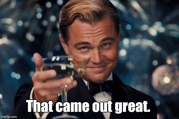 Leonardo Dicaprio Cheers Meme | That came out great. | image tagged in memes,leonardo dicaprio cheers | made w/ Imgflip meme maker