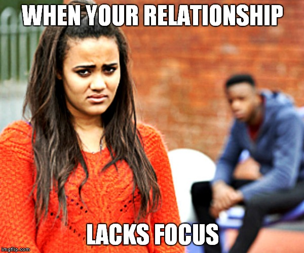 Been there... | WHEN YOUR RELATIONSHIP LACKS FOCUS | image tagged in relationships,focus,blurry colors | made w/ Imgflip meme maker