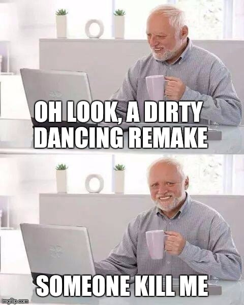 As necessary as a third nipple. | OH LOOK, A DIRTY DANCING REMAKE SOMEONE KILL ME | image tagged in memes,hide the pain harold | made w/ Imgflip meme maker