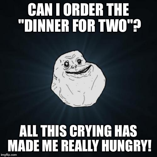 "Forever Alone Meme | CAN I ORDER THE ""DINNER FOR TWO""? ALL THIS CRYING HAS MADE ME REALLY HUNGRY! 