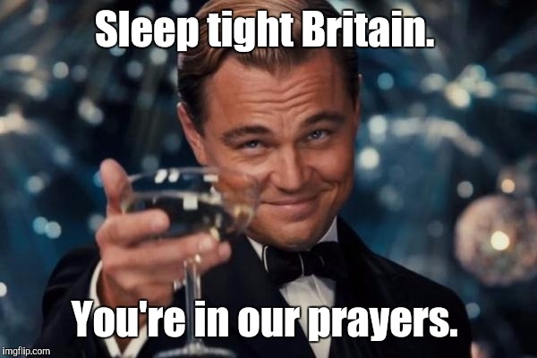 Leonardo Dicaprio Cheers Meme | Sleep tight Britain. You're in our prayers. | image tagged in memes,leonardo dicaprio cheers | made w/ Imgflip meme maker