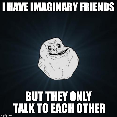 Forever Alone Meme | I HAVE IMAGINARY FRIENDS BUT THEY ONLY TALK TO EACH OTHER | image tagged in memes,forever alone | made w/ Imgflip meme maker