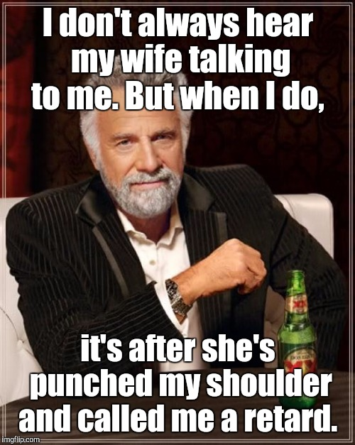 The Most Interesting Man In The World Meme | I don't always hear my wife talking to me. But when I do, it's after she's punched my shoulder and called me a retard. | image tagged in memes,the most interesting man in the world | made w/ Imgflip meme maker