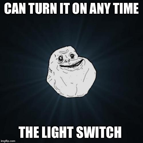 Forever Alone Meme | CAN TURN IT ON ANY TIME THE LIGHT SWITCH | image tagged in memes,forever alone | made w/ Imgflip meme maker