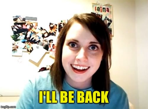 Movie One Liner Week - a jeffnethercot event. May 22-28. :) | I'LL BE BACK | image tagged in memes,overly attached girlfriend,jeffnethercot,movie one liner week | made w/ Imgflip meme maker