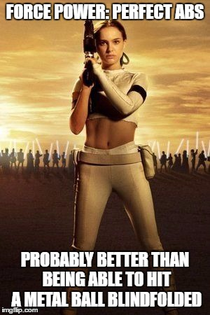 Anakin's Not the Only One Who's Force Sensitive | FORCE POWER: PERFECT ABS PROBABLY BETTER THAN BEING ABLE TO HIT A METAL BALL BLINDFOLDED | image tagged in padme's abs,memes,star wars | made w/ Imgflip meme maker