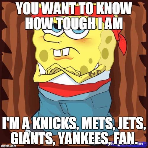 Gansta Spongbob | YOU WANT TO KNOW HOW TOUGH I AM I'M A KNICKS, METS, JETS, GIANTS, YANKEES, FAN. | image tagged in gansta spongbob | made w/ Imgflip meme maker