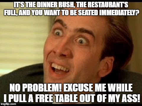 Why I hate working at a restaraunt | IT'S THE DINNER RUSH, THE RESTAURANT'S FULL, AND YOU WANT TO BE SEATED IMMEDIATELY? NO PROBLEM! EXCUSE ME WHILE I PULL A FREE TABLE OUT OF M | image tagged in nick cage,memes | made w/ Imgflip meme maker