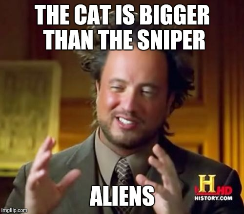 Ancient Aliens Meme | THE CAT IS BIGGER THAN THE SNIPER ALIENS | image tagged in memes,ancient aliens | made w/ Imgflip meme maker