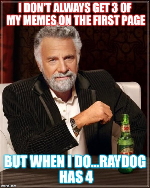 The Most Interesting Man In The World Meme | I DON'T ALWAYS GET 3 OF MY MEMES ON THE FIRST PAGE BUT WHEN I DO...RAYDOG HAS 4 | image tagged in memes,the most interesting man in the world | made w/ Imgflip meme maker