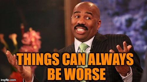 Steve Harvey Meme | THINGS CAN ALWAYS BE WORSE | image tagged in memes,steve harvey | made w/ Imgflip meme maker
