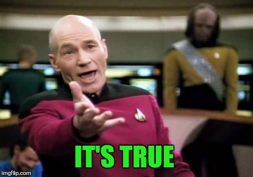 Picard Wtf Meme | IT'S TRUE | image tagged in memes,picard wtf | made w/ Imgflip meme maker