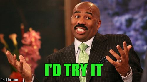 Steve Harvey Meme | I'D TRY IT | image tagged in memes,steve harvey | made w/ Imgflip meme maker