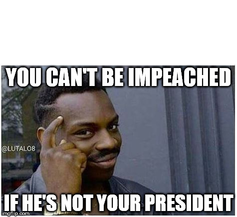 You can't | YOU CAN'T BE IMPEACHED IF HE'S NOT YOUR PRESIDENT | image tagged in you can't | made w/ Imgflip meme maker