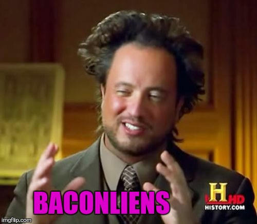 Ancient Aliens Meme | BACONLIENS | image tagged in memes,ancient aliens | made w/ Imgflip meme maker
