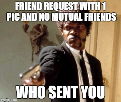 Say That Again I Dare You Meme | FRIEND REQUEST WITH 1 PIC AND NO MUTUAL FRIENDS WHO SENT YOU | image tagged in memes,say that again i dare you | made w/ Imgflip meme maker