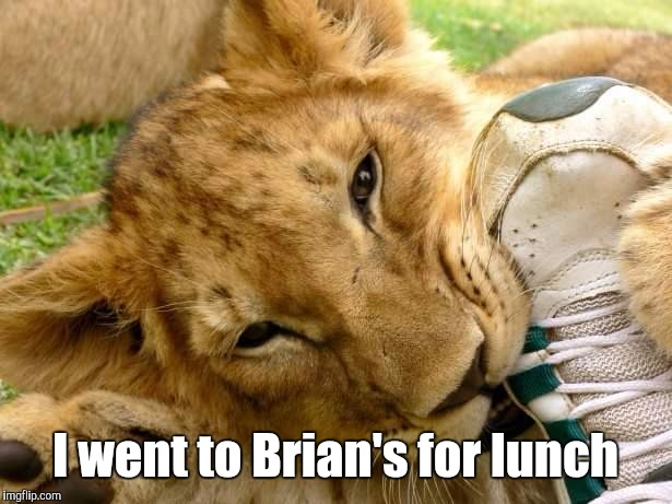 Quite A Feat | I went to Brian's for lunch | image tagged in quite a feat | made w/ Imgflip meme maker