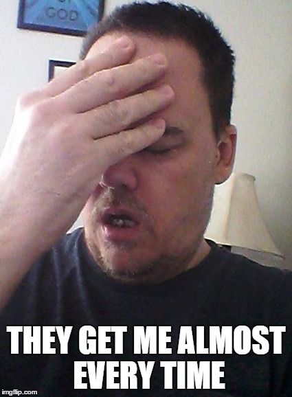face palm | THEY GET ME ALMOST EVERY TIME | image tagged in face palm | made w/ Imgflip meme maker