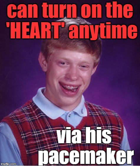 Bad Luck Brian Meme | can turn on the 'HEART' anytime via his pacemaker | image tagged in memes,bad luck brian | made w/ Imgflip meme maker