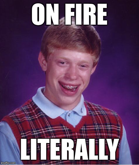 Bad Luck Brian Meme | ON FIRE LITERALLY | image tagged in memes,bad luck brian | made w/ Imgflip meme maker