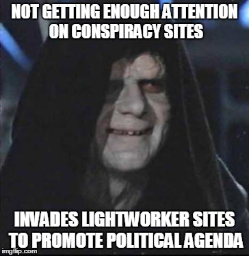 Sidious Error Meme | NOT GETTING ENOUGH ATTENTION ON CONSPIRACY SITES INVADES LIGHTWORKER SITES TO PROMOTE POLITICAL AGENDA | image tagged in memes,sidious error | made w/ Imgflip meme maker