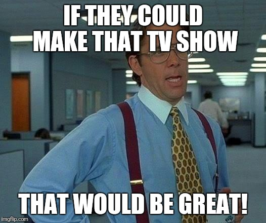 That Would Be Great Meme | IF THEY COULD MAKE THAT TV SHOW THAT WOULD BE GREAT! | image tagged in memes,that would be great | made w/ Imgflip meme maker