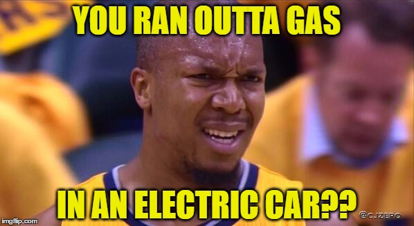 huh | YOU RAN OUTTA GAS IN AN ELECTRIC CAR?? | image tagged in huh | made w/ Imgflip meme maker