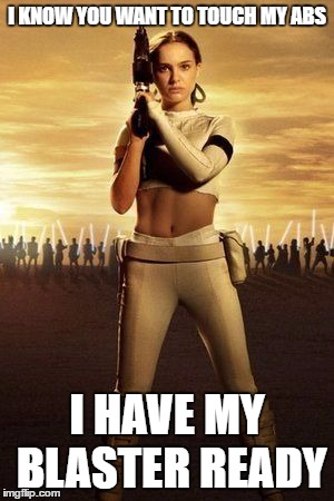 Padme's Abs | I KNOW YOU WANT TO TOUCH MY ABS I HAVE MY BLASTER READY | image tagged in padme's abs,star wars,memes | made w/ Imgflip meme maker