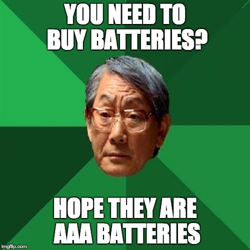 High Expectations Asian Father Meme | YOU NEED TO BUY BATTERIES? HOPE THEY ARE AAA BATTERIES | image tagged in memes,high expectations asian father | made w/ Imgflip meme maker