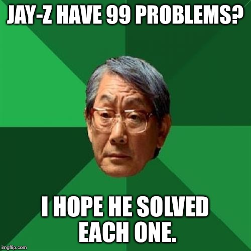 High Expectations Asian Father Meme | JAY-Z HAVE 99 PROBLEMS? I HOPE HE SOLVED EACH ONE. | image tagged in memes,high expectations asian father | made w/ Imgflip meme maker