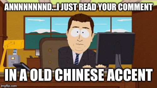 Aaaaand Its Gone Meme | ANNNNNNNND...I JUST READ YOUR COMMENT IN A OLD CHINESE ACCENT | image tagged in memes,aaaaand its gone | made w/ Imgflip meme maker
