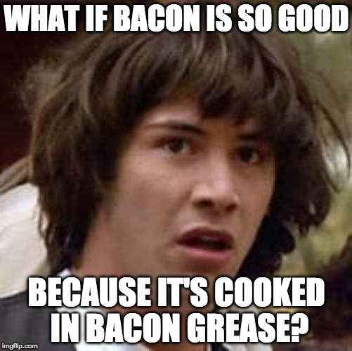 Bacon Week Conspiracy | WHAT IF BACON IS SO GOOD BECAUSE IT'S COOKED IN BACON GREASE? | image tagged in memes,conspiracy keanu,bacon week,iwanttobebacon,iwanttobebaconcom | made w/ Imgflip meme maker