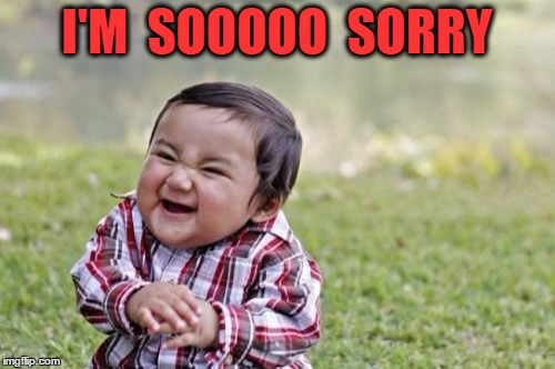 Evil Toddler Meme | I'M  SOOOOO  SORRY | image tagged in memes,evil toddler | made w/ Imgflip meme maker