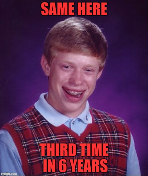 Bad Luck Brian Meme | SAME HERE THIRD TIME IN 6 YEARS | image tagged in memes,bad luck brian | made w/ Imgflip meme maker