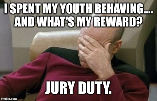 Captain Picard Facepalm Meme | I SPENT MY YOUTH BEHAVING.... AND WHAT'S MY REWARD? JURY DUTY. | image tagged in memes,captain picard facepalm | made w/ Imgflip meme maker