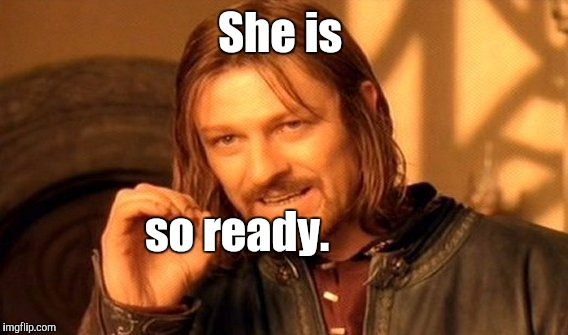One Does Not Simply Meme | She is so ready. | image tagged in memes,one does not simply | made w/ Imgflip meme maker