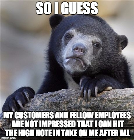 I did nail it though.  | SO I GUESS MY CUSTOMERS AND FELLOW EMPLOYEES ARE NOT IMPRESSED THAT I CAN HIT THE HIGH NOTE IN TAKE ON ME AFTER ALL | image tagged in memes,confession bear | made w/ Imgflip meme maker