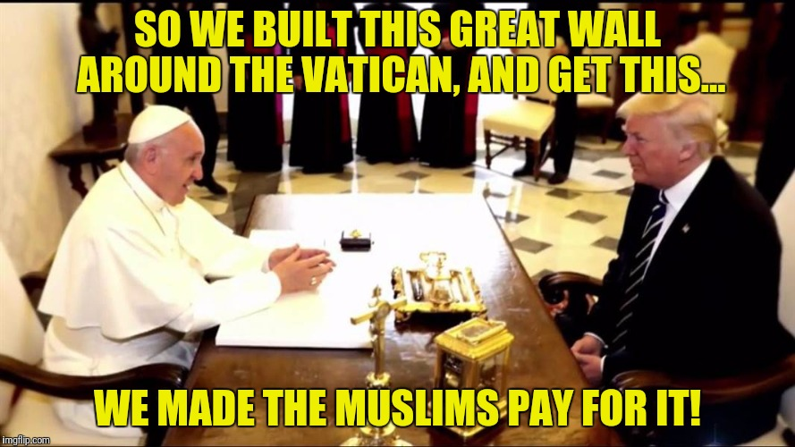 I hear Obama is building one around his mansion | SO WE BUILT THIS GREAT WALL AROUND THE VATICAN, AND GET THIS... WE MADE THE MUSLIMS PAY FOR IT! | image tagged in donald trump,pope francis,the vatican,wall | made w/ Imgflip meme maker