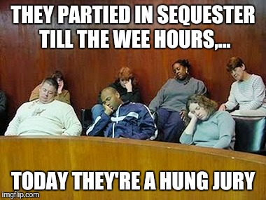 THEY PARTIED IN SEQUESTER TILL THE WEE HOURS,... TODAY THEY'RE A HUNG JURY | made w/ Imgflip meme maker