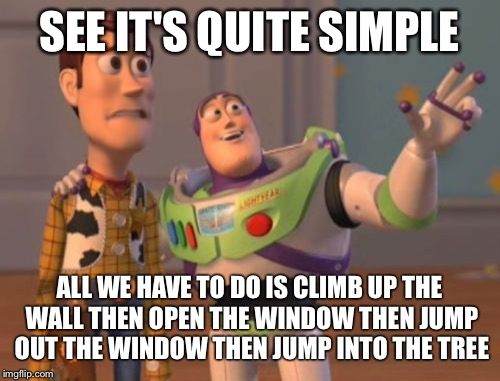 X, X Everywhere | SEE IT'S QUITE SIMPLE ALL WE HAVE TO DO IS CLIMB UP THE WALL THEN OPEN THE WINDOW THEN JUMP OUT THE WINDOW THEN JUMP INTO THE TREE | image tagged in memes,x,x everywhere,x x everywhere | made w/ Imgflip meme maker